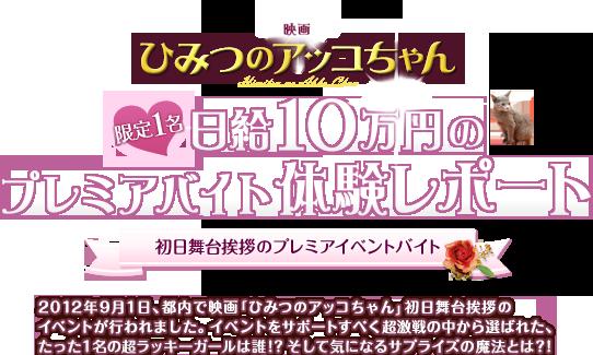 映画「ひみつのアッコちゃん」 限定1名 日給10万円のプレミアバイト体験レポート 2012年9月1日 、都内で映画「ひみつのアッコちゃん」初日舞台挨拶のイベントが行われました。イベントをサポートすべく超激戦の中から選ばれた、たった1名の超ラッキーガールは誰!?そして気になるサプライズの魔法とは?!