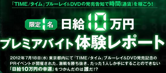 「TIME/タイム」ブルーレイ&DVDの発売告知で時間(通貨)を稼ごう! 限定1名 日給10万円プレミアバイト体験レポート /2012年7月18日(水)東京都内にて「TIME/タイム」ブルーレイ&DVD発売記念のPRイベントが開催された。激戦を勝ち抜き、たった1人しか手にすることのできない「日給10万円の幸運」をつかんだのは誰だ!?