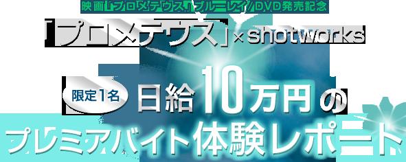 「プロメテウス×shotworks」「限定1名 日給10万円のプレミアバイト体験レポート」