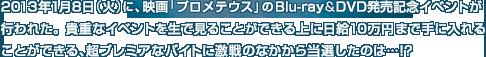 2013年1月8日(火)に、映画「プロメテウス」のBlu-ray&DVD発売記念イベントが行われた。貴重なイベントを生で見ることができる上に日給10万円まで手に入れることができる、超プレミアなバイトに激戦のなかから当選したのは…!?