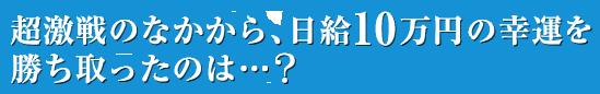 超激戦のなかから、日給10万円の幸運を勝ち取ったのは…?